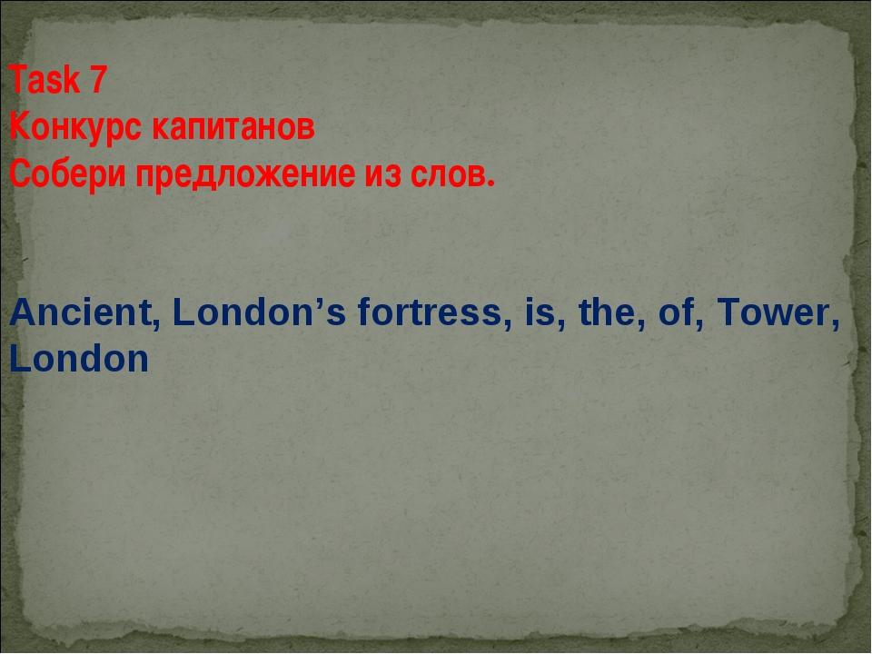 Task 7 Конкурс капитанов Собери предложение из слов. Ancient, London's fortre...
