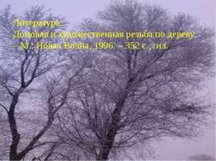 Литература: Домовая и художественная резьба по дереву. – М.: Новая Волна, 199