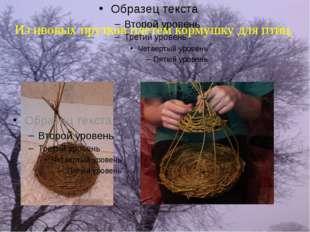 Из ивовых прутков плетем кормушку для птиц.