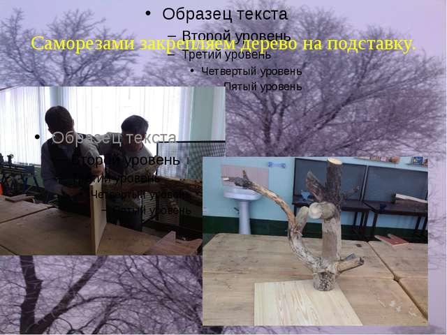 Саморезами закрепляем дерево на подставку.
