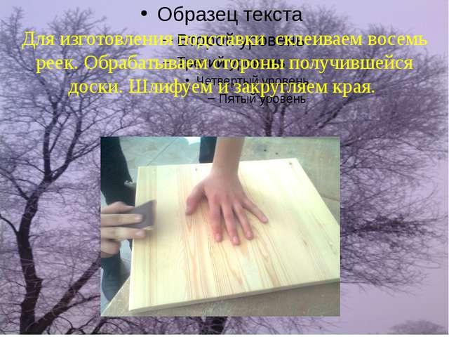 Для изготовления подставки склеиваем восемь реек. Обрабатываем стороны получи...
