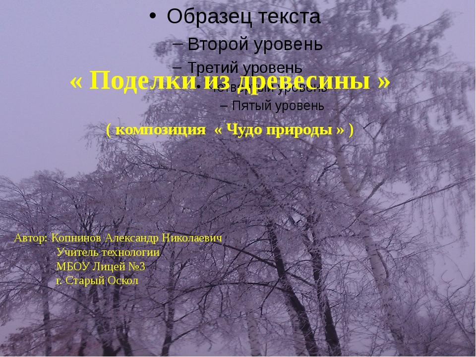 « Поделки из древесины » ( композиция « Чудо природы » ) Автор: Копнинов Алек...