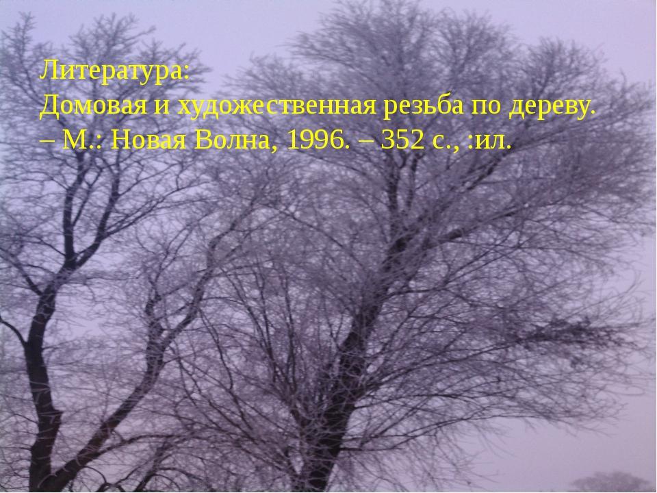Литература: Домовая и художественная резьба по дереву. – М.: Новая Волна, 199...