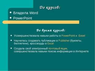 До курсов: Владела Word PowerPoint Во время курсов: Усовершенствовала навыки