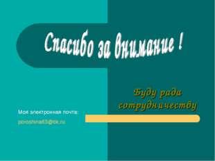 Буду рада сотрудничеству Моя электронная почта: poroshina63@bk.ru