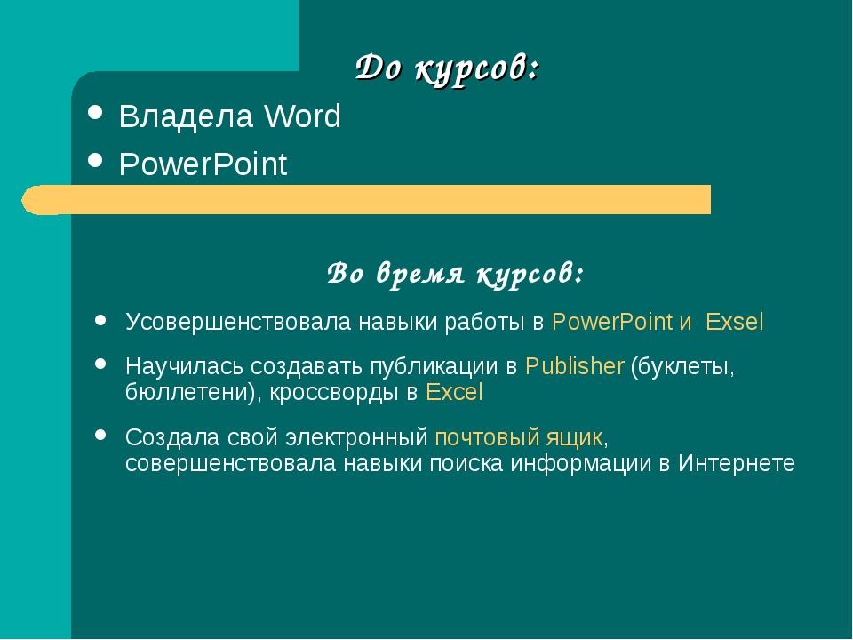 До курсов: Владела Word PowerPoint Во время курсов: Усовершенствовала навыки...