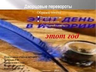 Дворцовые перевороты этот год Подготовила учитель истории Бабичева Р.В. Вишне