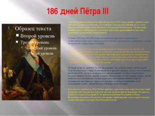 186 дней Пётра III Пётр Фёдорович вступил на Российский престол в 1761 году и