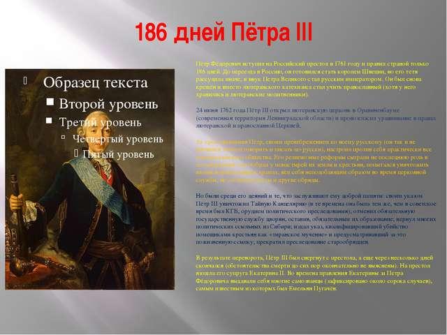 186 дней Пётра III Пётр Фёдорович вступил на Российский престол в 1761 году и...