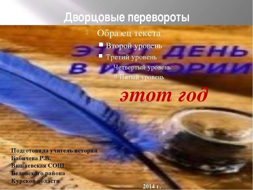 Дворцовые перевороты этот год Подготовила учитель истории Бабичева Р.В. Вишне...