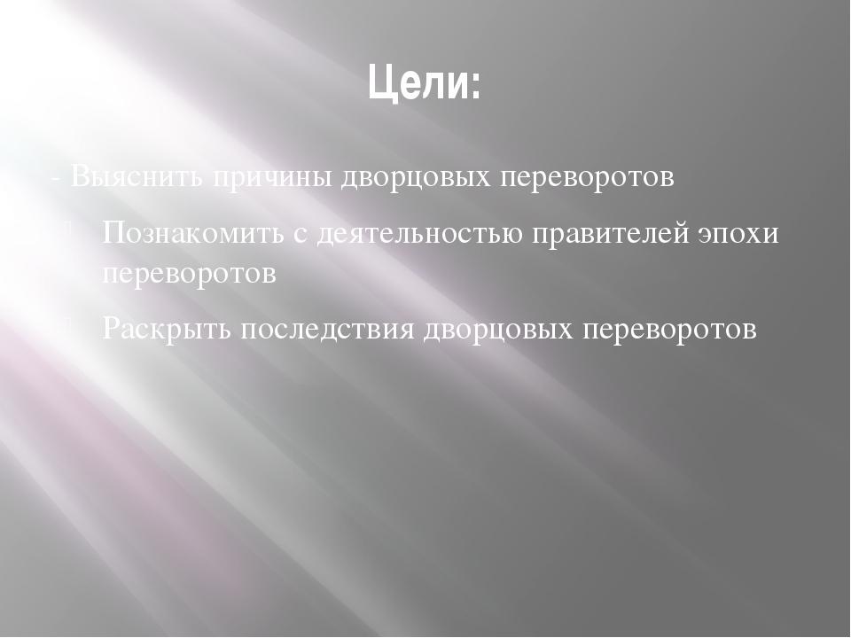Цели: - Выяснить причины дворцовых переворотов Познакомить с деятельностью пр...