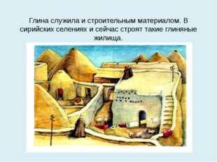 Глина служила и строительным материалом. В сирийских селениях и сейчас строят