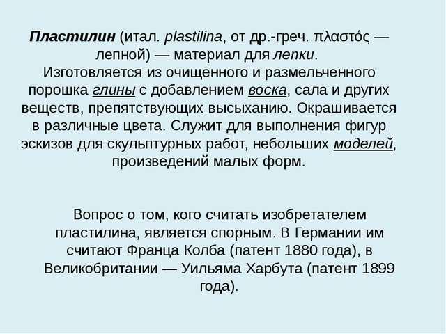 Пластилин (итал. plastilina, от др.-греч. πλαστός — лепной) — материал для ле...