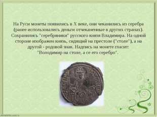 На Руси монеты появились в Х веке, они чеканились из серебра (ранее использов