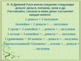 IV. В Древней Руси имели хождение следующие деньги: деньга, полушка, грош и д