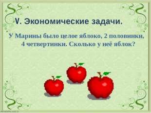 V. Экономические задачи. У Марины было целое яблоко, 2 половинки, 4 четверти