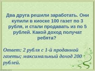 Два друга решили заработать. Они купили в киоске 100 газет по 3 рубля, и стал