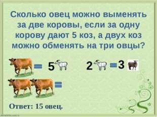 Сколько овец можно выменять за две коровы, если за одну корову дают 5 коз, а