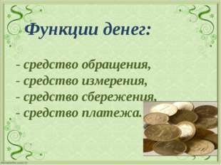 Функции денег: - средство обращения, - средство измерения, - средство сбереж