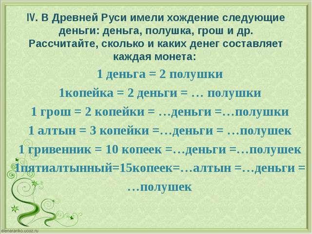 IV. В Древней Руси имели хождение следующие деньги: деньга, полушка, грош и д...