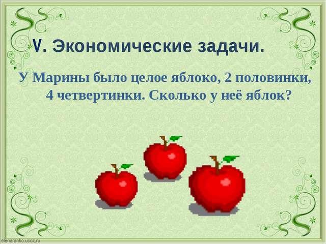 V. Экономические задачи. У Марины было целое яблоко, 2 половинки, 4 четверти...