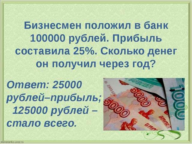 Бизнесмен положил в банк 100000 рублей. Прибыль составила 25%. Сколько денег...