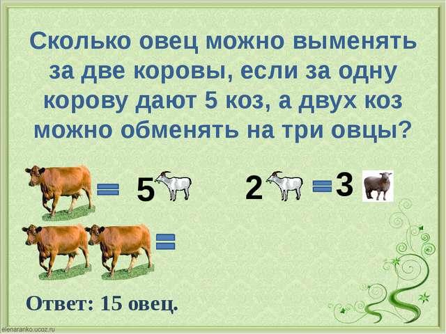 Сколько овец можно выменять за две коровы, если за одну корову дают 5 коз, а...