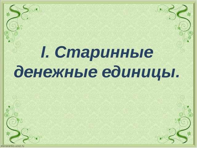 I. Старинные денежные единицы.