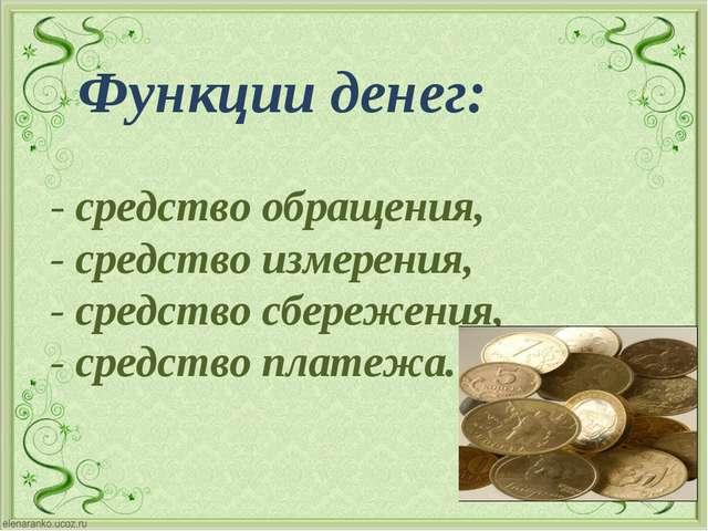Функции денег: - средство обращения, - средство измерения, - средство сбереж...