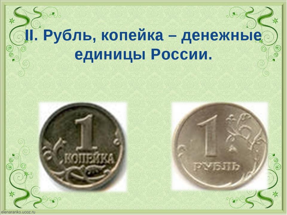 II. Рубль, копейка – денежные единицы России.