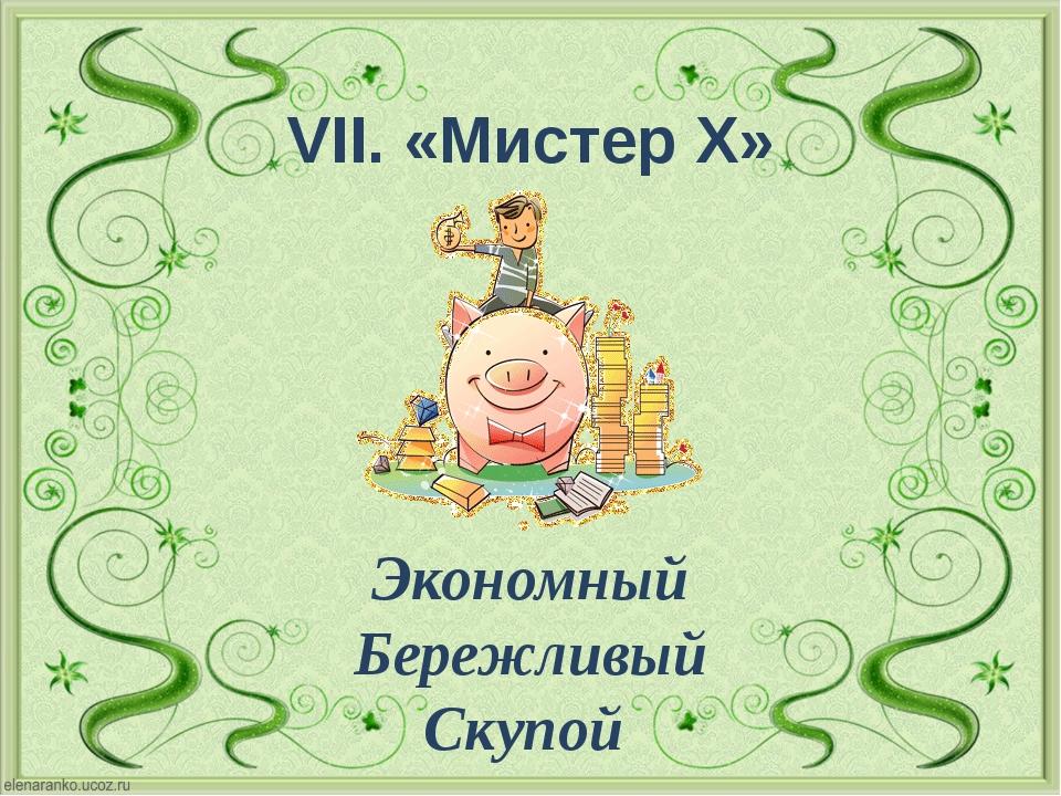 VII. «Мистер Х» Экономный Бережливый Скупой