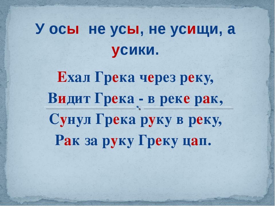 У осы не усы, не усищи, а усики. Ехал Грека через реку, Видит Грека - в реке...