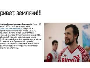 Привет, земляки!!! Алекса́ндр Влади́мирович Третьяко́в(род.19 апреля 1985г.