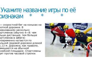 4.Укажите название игры по её признакам * * * ***— скоростной бег на коньках