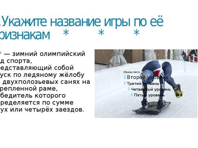 5.Укажите название игры по её признакам * * * ***— зимний олимпийский вид сп...