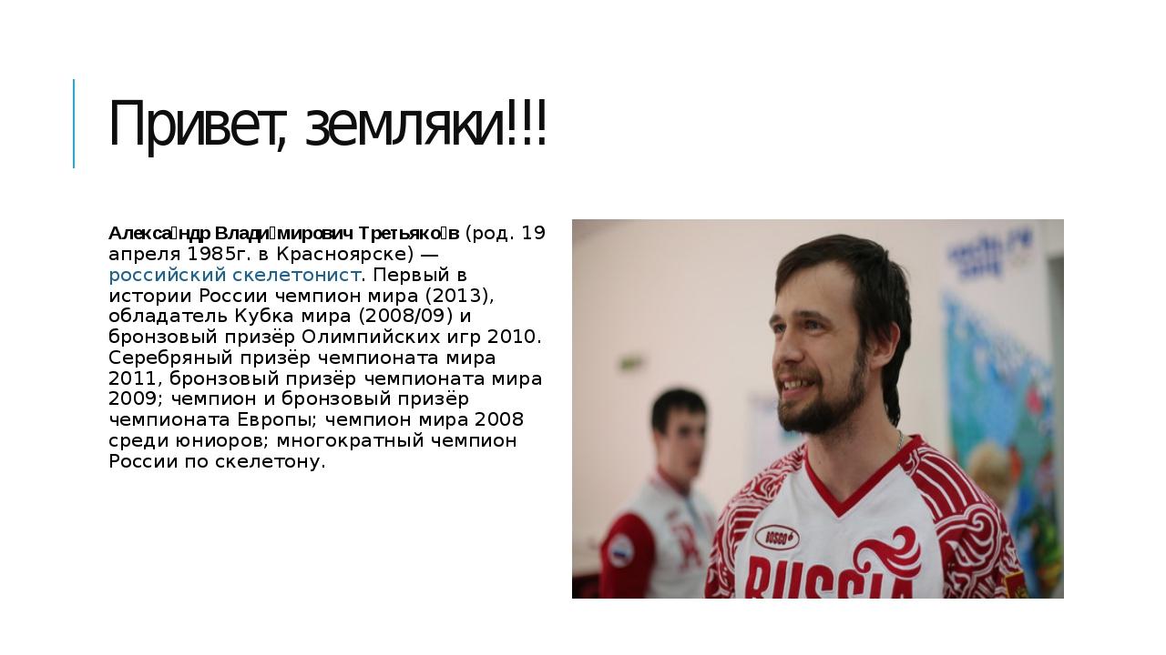 Привет, земляки!!! Алекса́ндр Влади́мирович Третьяко́в(род.19 апреля 1985г....