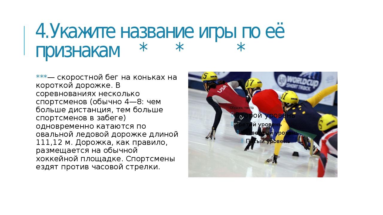 4.Укажите название игры по её признакам * * * ***— скоростной бег на коньках...
