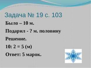 Задача № 19 с. 103 Было – 10 м. Подарил - ? м. половину Решение. 10: 2 = 5 (м