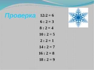 Проверка 12:2 = 6 6 : 2 = 3 8 : 2 = 4 10 : 2 = 5 2 : 2 = 1 14 : 2 = 7 16 : 2