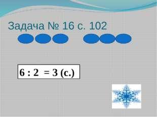Задача № 16 с. 102 6 : 2 = 3 (с.)