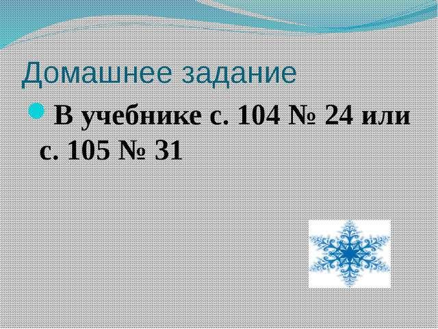 Домашнее задание В учебнике с. 104 № 24 или с. 105 № 31