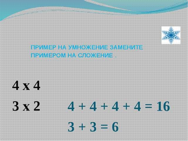 ПРИМЕР НА УМНОЖЕНИЕ ЗАМЕНИТЕ ПРИМЕРОМ НА СЛОЖЕНИЕ . 4 x 4 3 x 2 4 + 4 + 4 + 4...