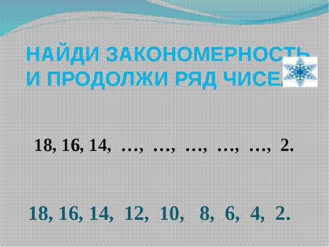 НАЙДИ ЗАКОНОМЕРНОСТЬ И ПРОДОЛЖИ РЯД ЧИСЕЛ 18, 16, 14, …, …, …, …, …, 2. 18,...