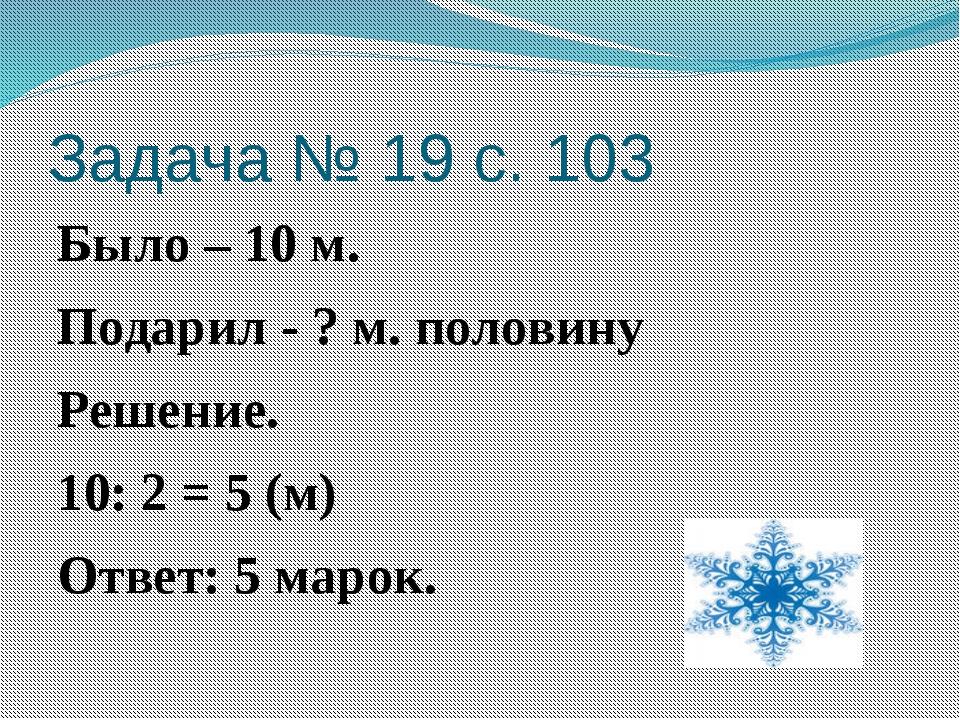 Задача № 19 с. 103 Было – 10 м. Подарил - ? м. половину Решение. 10: 2 = 5 (м...