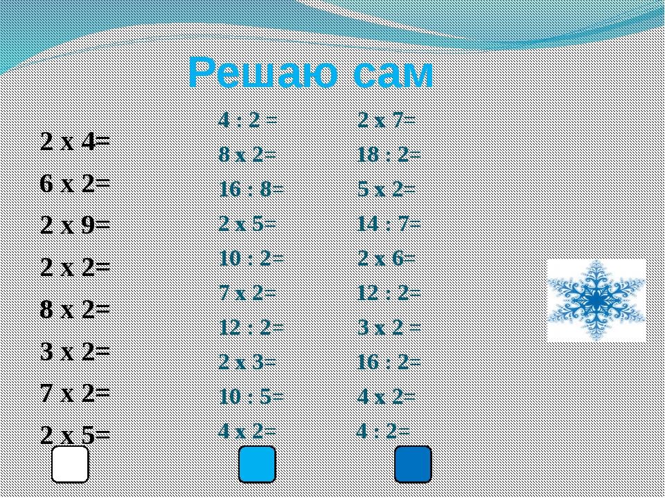 Решаю сам 2 x 4= 6 x 2= 2 x 9= 2 x 2= 8 x 2= 3 x 2= 7 x 2= 2 x 5= 4 : 2 = 2 x...