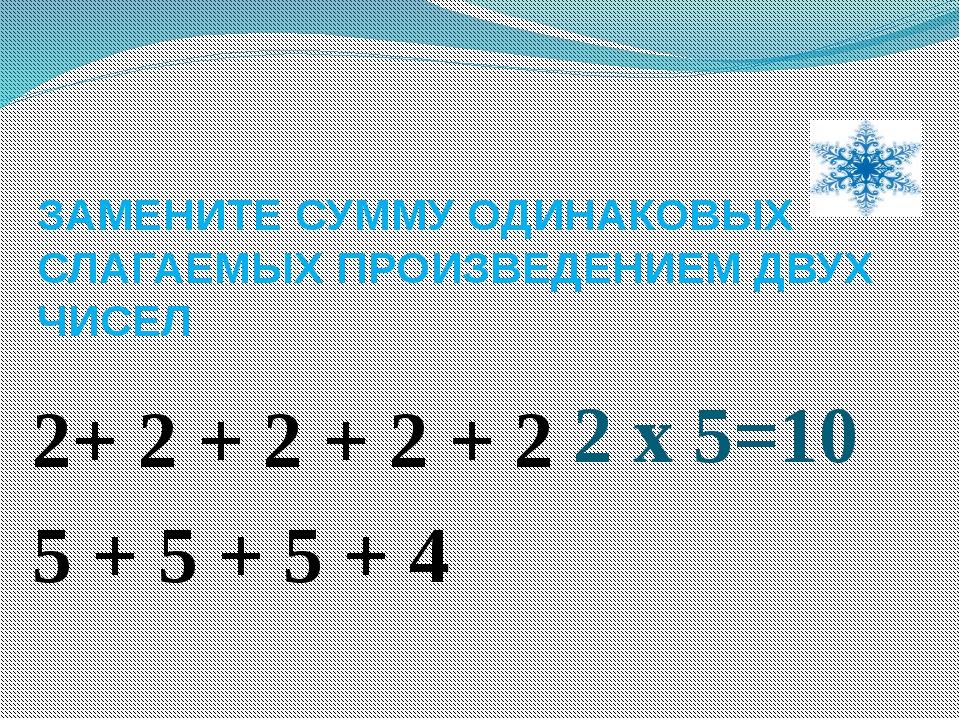 ЗАМЕНИТЕ СУММУ ОДИНАКОВЫХ СЛАГАЕМЫХ ПРОИЗВЕДЕНИЕМ ДВУХ ЧИСЕЛ 2+ 2 + 2 + 2 + 2...