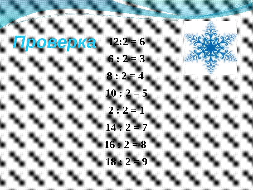 Проверка 12:2 = 6 6 : 2 = 3 8 : 2 = 4 10 : 2 = 5 2 : 2 = 1 14 : 2 = 7 16 : 2...