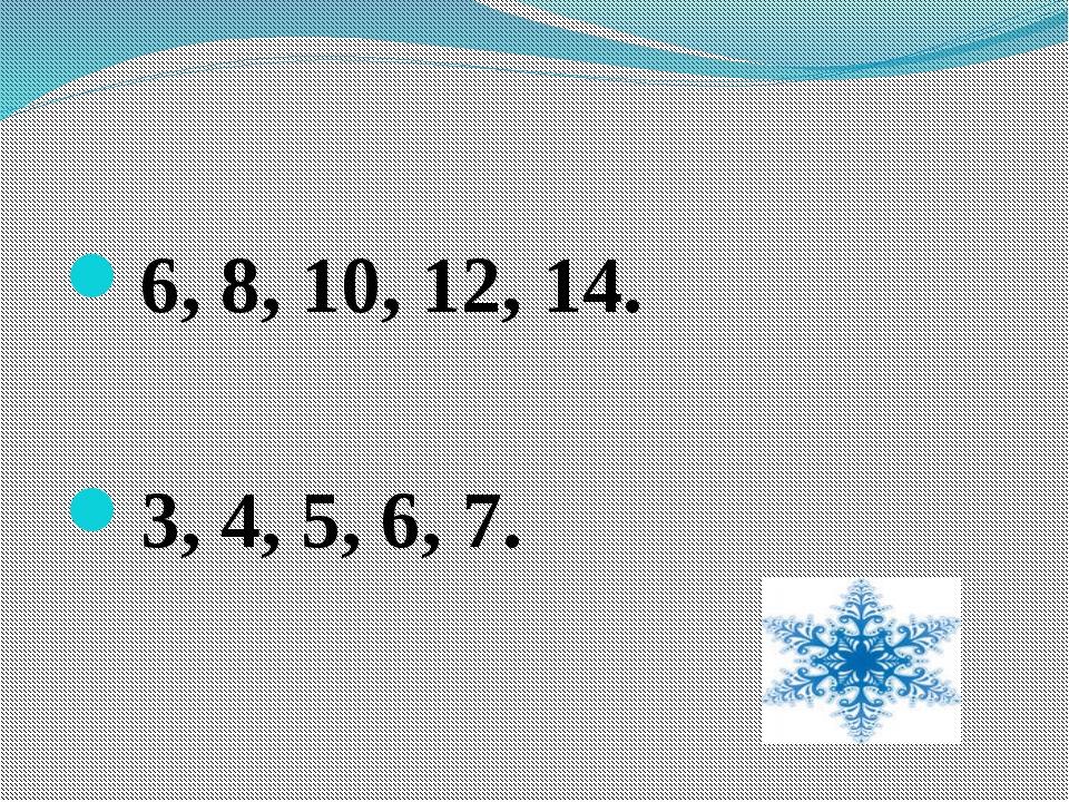 6, 8, 10, 12, 14. 3, 4, 5, 6, 7.