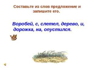 Составьте из слов предложение и запишите его. Воробей, с, слетел, дерево, и,