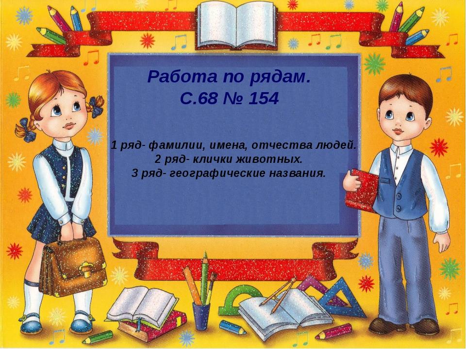 Работа по рядам. С.68 № 154 1 ряд- фамилии, имена, отчества людей. 2 ряд- кли...